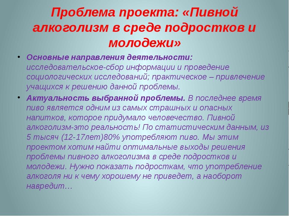 Проблема проекта: «Пивной алкоголизм в среде подростков и молодежи» Основные...