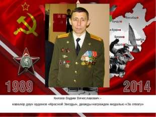 Князев Вадим Вячеславович- кавалер двух орденов «Красной Звезды», дважды наг