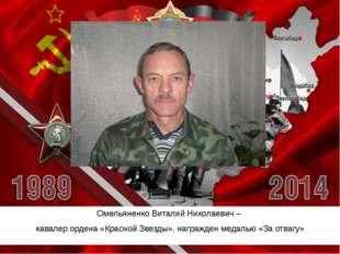 Омельяненко Виталий Николаевич– кавалер ордена «Красной Звезды», награжден м
