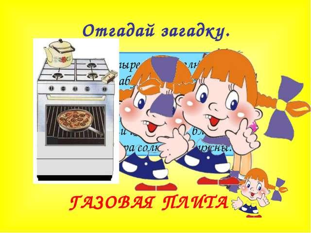 Отгадай загадку. Четыре синих солнца У бабушки на кухне, Четыре синих солнца...