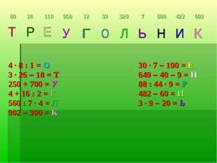 4 ∙ 8 : 1 = О 30 ∙ 7 – 100 = Е 3 ∙ 26 – 18 = Т649 – 40 – 9 = Н 250 + 7