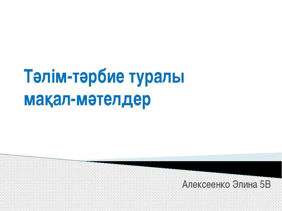 Тәлім-тәрбие туралы мақал-мәтелдер Алексеенко Элина 5В