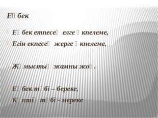Еңбек Еңбек етпесең елге өкпелеме, Егін екпесең жерге өкпелеме. Жұмыстың жамн