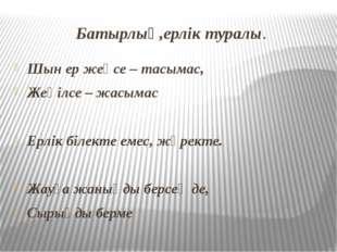 Батырлық,ерлік туралы. Шын ер жеңсе – тасымас, Жеңілсе – жасымас Ерлік білект