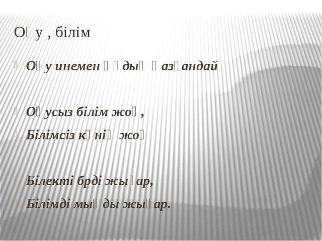 Оқу , білім Оқу инемен құдық қазғандай Оқусыз білім жоқ, Білімсіз күнің жоқ Б...