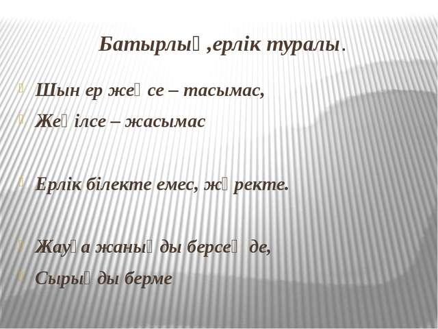 Батырлық,ерлік туралы. Шын ер жеңсе – тасымас, Жеңілсе – жасымас Ерлік білект...