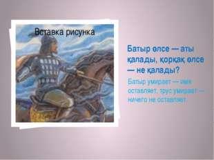 Батыр өлсе — аты қалады, қорқақ өлсе — не қалады? Батыр умирает — имя оставля