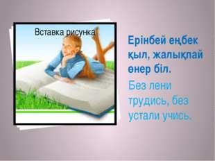 Ерінбей еңбек қыл, жалықпай өнер біл. Без лени трудись, без устали учись.