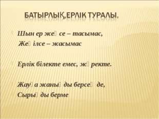 Шын ер жеңсе – тасымас, Жеңілсе – жасымас Ерлік білекте емес, жүректе. Жауға