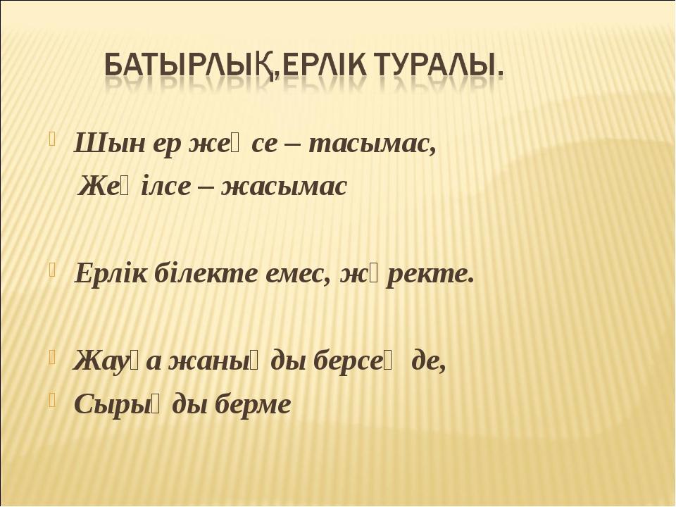 Шын ер жеңсе – тасымас, Жеңілсе – жасымас Ерлік білекте емес, жүректе. Жауға...