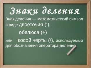 Знак деления — математический символ в виде двоеточия (:), обелюса (÷) или к