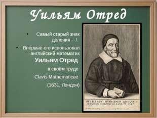 Уильям Отред Самый старый знак деления - /. Впервые его использовал английски
