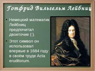 Немецкий математик Лейбниц предпочитал двоеточие (:). Этот символ он использ