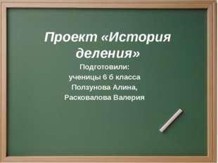 Проект «История деления» Подготовили: ученицы 6 б класса Ползунова Алина, Рас