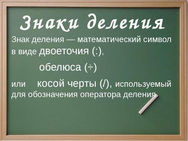 Знак деления — математический символ в виде двоеточия (:), обелюса (÷) или к...