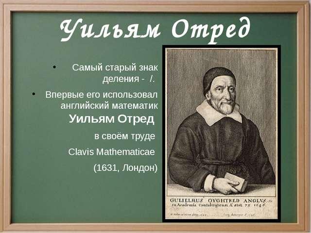 Уильям Отред Самый старый знак деления - /. Впервые его использовал английски...