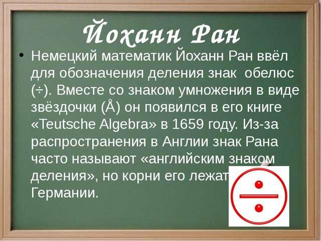 Немецкий математик Йоханн Ран ввёл для обозначения деления знак обелюс (÷)....