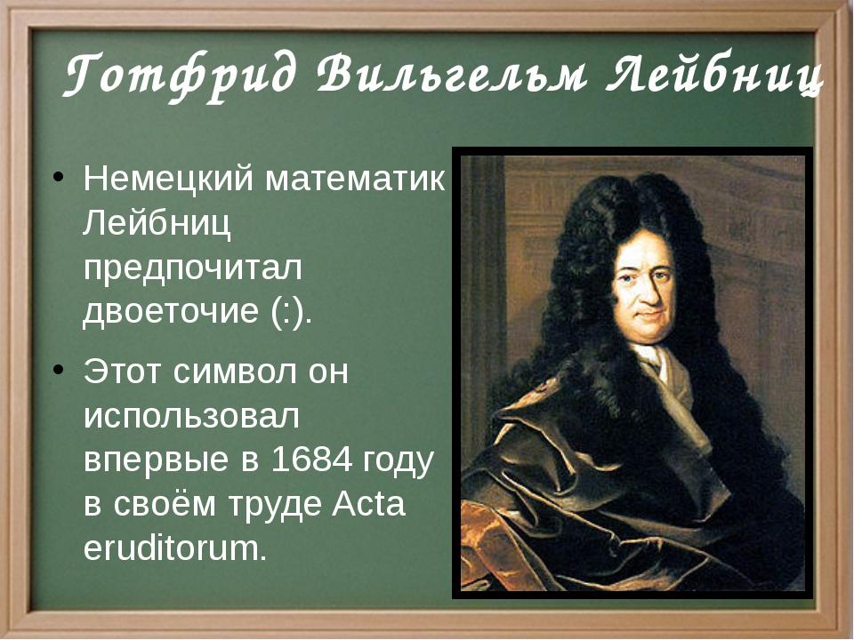Немецкий математик Лейбниц предпочитал двоеточие (:). Этот символ он использ...