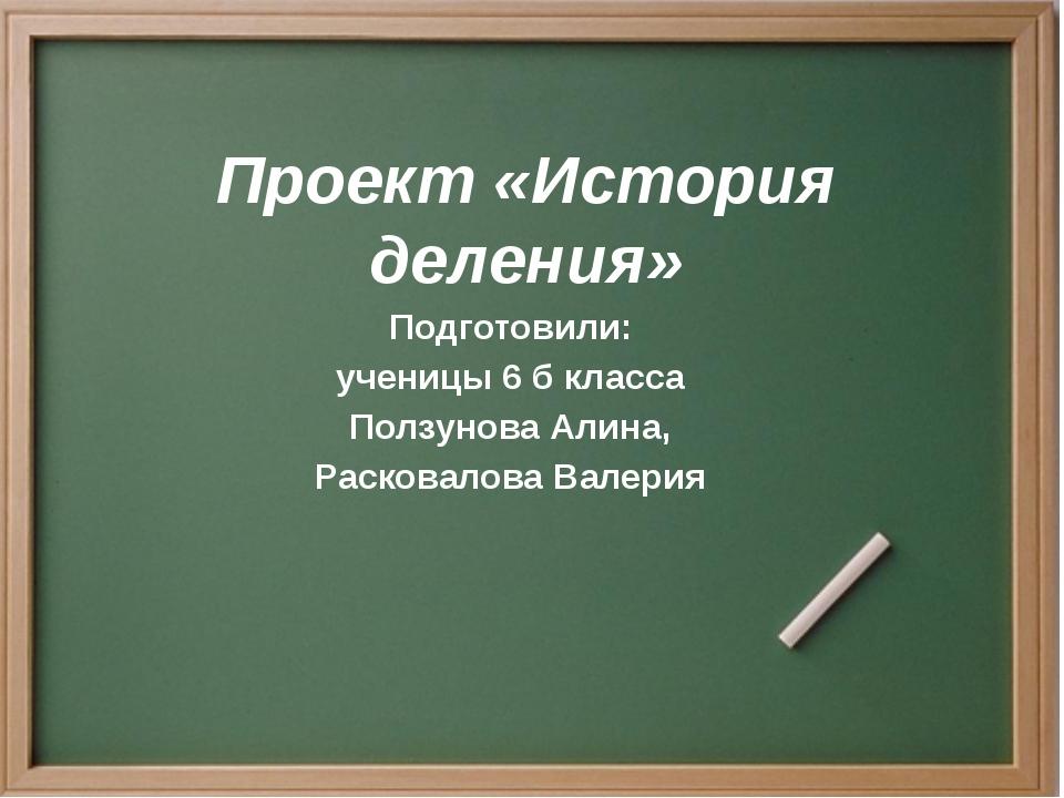 Проект «История деления» Подготовили: ученицы 6 б класса Ползунова Алина, Рас...