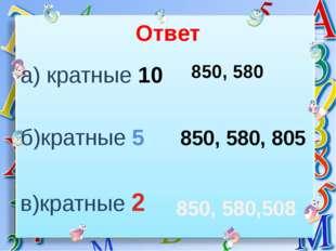 Ответ а) кратные 10 б)кратные 5 в)кратные 2 850, 580 850, 580, 805 850, 580,508