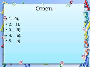 Ответы 1. б), 2. в), 3. б), 4. а), 5. а).