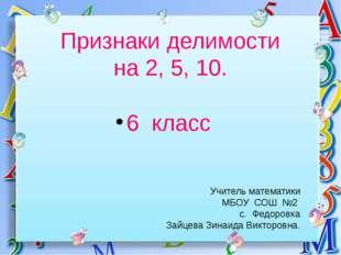 Признаки делимости на 2, 5, 10. 6 класс Учитель математики МБОУ СОШ №2 с. Фед