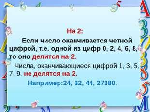 На 2: Если число оканчивается четной цифрой, т.е. одной из цифр 0, 2, 4, 6,