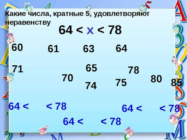 Какие числа, кратные 5, удовлетворяют неравенству 64 < x < 78 64 < < 78 64 <...