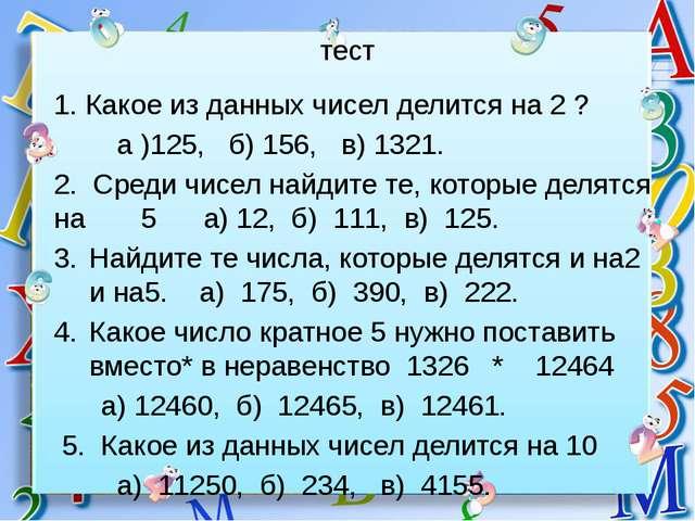 тест 1. Какое из данных чисел делится на 2 ? а )125, б) 156, в) 1321. 2. Сред...