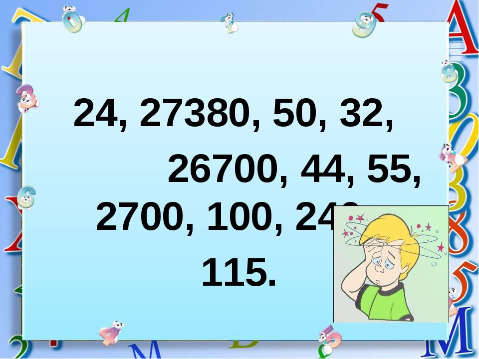24, 27380, 50, 32, 26700, 44, 55, 2700, 100, 240, 115.