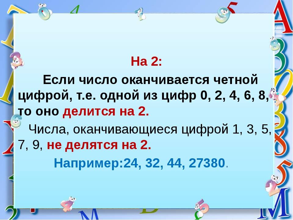На 2: Если число оканчивается четной цифрой, т.е. одной из цифр 0, 2, 4, 6,...