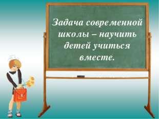 Задача современной школы – научить детей учиться вместе.
