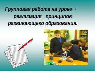 Групповая работа на уроке - реализация принципов развивающего образования.