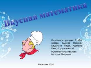 Выполнили ученики 6 «Б» класса: Быкова Полина, Кашунина Маша, Ушакова Катя, К