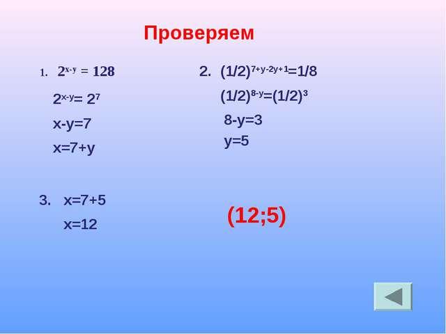 Проверяем 2х-у = 128 2х-у= 27 х-у=7 х=7+у 1. 2. (1/2)7+у-2у+1=1/8 (1/2)8-у=(1...
