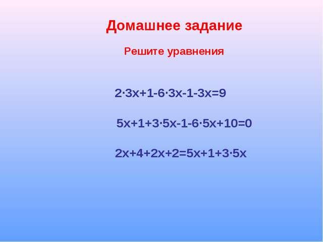 Домашнее задание 2∙3х+1-6∙3х-1-3х=9 5х+1+3∙5х-1-6∙5х+10=0 2х+4+2х+2=5х+1+3∙5х...