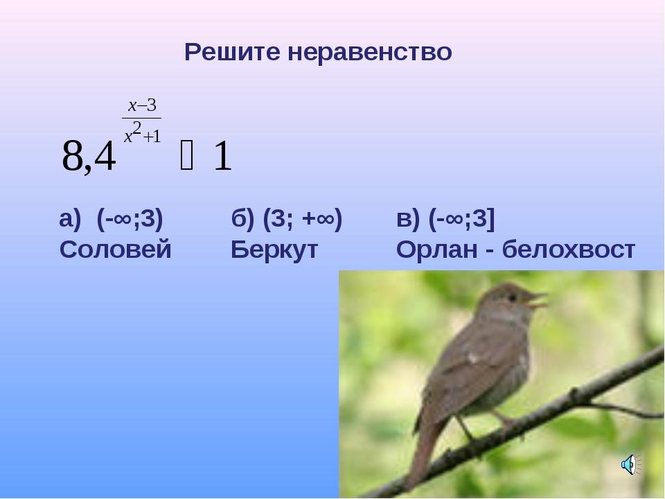 Решите неравенство а) (-∞;3) Соловей б) (3; +∞) Беркут в) (-∞;3] Орлан - бело...