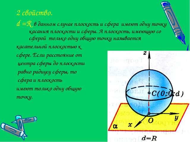 2 свойство. d =R в данном случае плоскость и сфера имеют одну точку касания п...