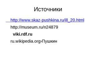 Источники http://www.skaz-pushkina.ru/ill_20.html http://museum.ru/n24879 vik