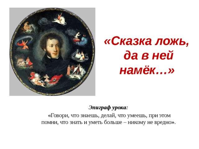 «Сказка ложь, да в ней намёк…» Эпиграф урока: «Говори, что знаешь, делай, что...