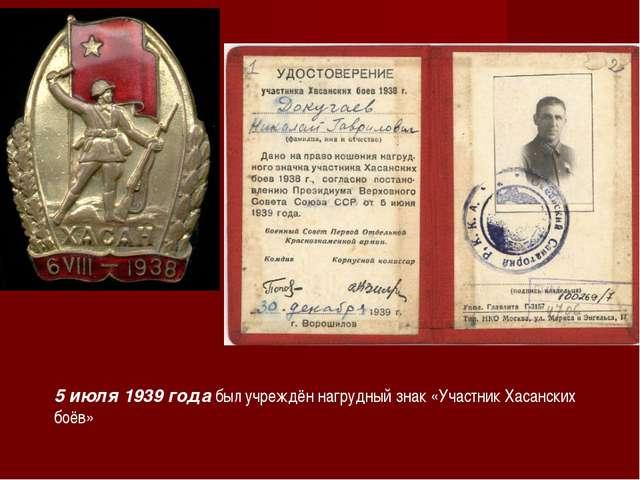 5 июля 1939 года был учреждён нагрудный знак «Участник Хасанских боёв»