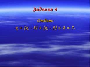 Задание 4 Ответ: х + (х - 3) + (х - 3) × 2 = 7.