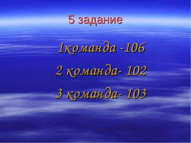 5 задание 1команда -106 2 команда- 102 3 команда- 103