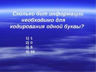 Сколько бит информации необходимо для кодирования одной буквы? 1 0 8 16
