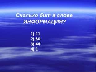 Сколько бит в слове ИНФОРМАЦИЯ? 11 80 44 1