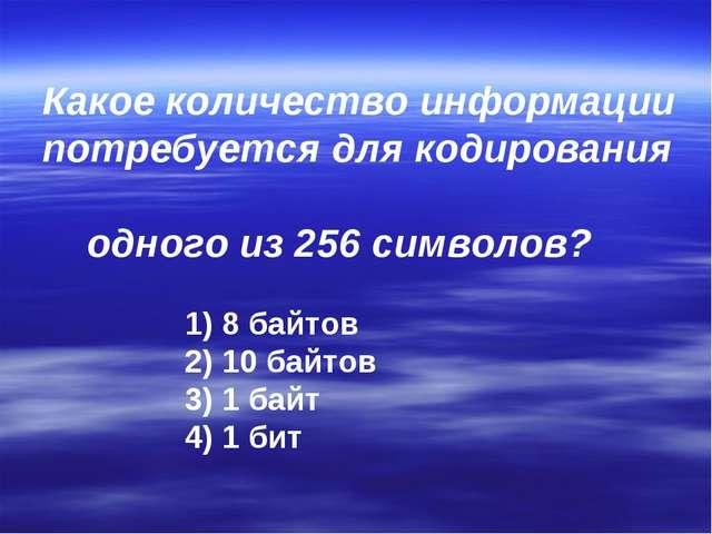 Какое количество информации потребуется для кодирования одного из 256 символо...
