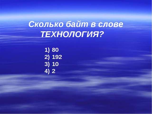 Сколько байт в слове ТЕХНОЛОГИЯ? 80 192 10 2