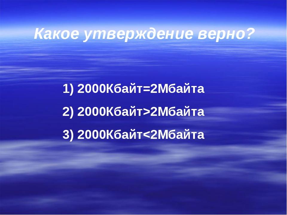 Какое утверждение верно? 2000Кбайт=2Мбайта 2000Кбайт>2Мбайта 2000Кбайт