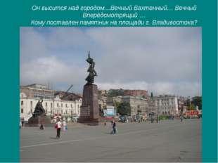 Он высится над городом…Вечный Вахтенный… Вечный Вперёдсмотрящий … Кому постав