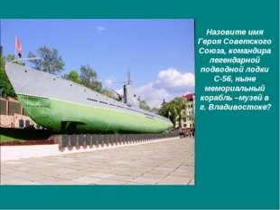 Назовите имя Героя Советского Союза, командира легендарной подводной лодки С-